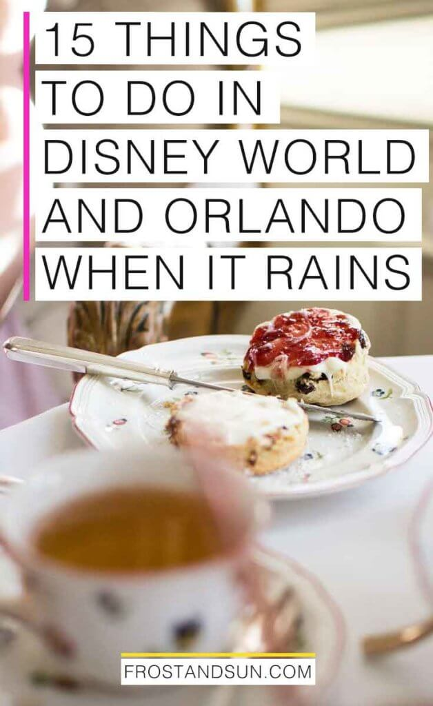 "Closeup photo of a cup of tea and a scone with clotted cream and red jam on top on top of fine china. Overlying text reads ""15 Things to Do in Disney World and Orlando When it Rains."