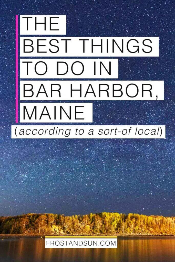 "A dark blue sky with thousands of stars and an island full of trees in the distance. Overlying text reads ""The Best Things to Do in Bar Harbor, Maine according to a sort-of local."""