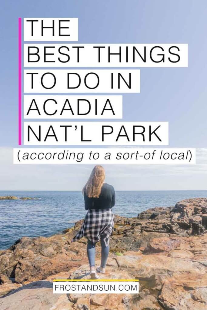 "Woman overlooking the ocean from a rocky cliff. Overlying text reads ""The Best Things to Do in Acadia National Park - according to a sort-of local."""