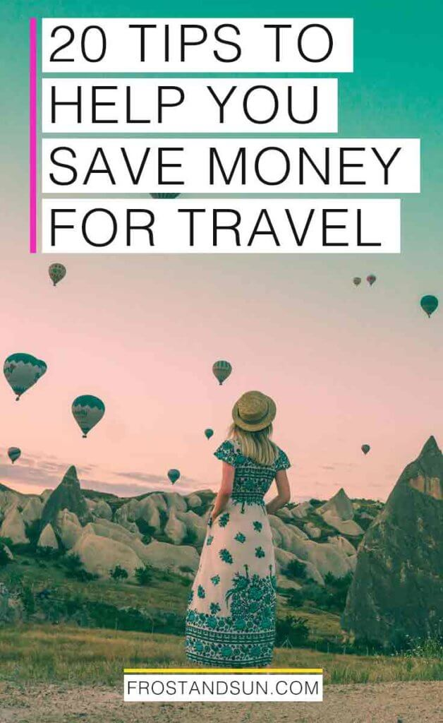 "Woman looking off into the distance at mountains and nearly a dozen hot air balloons in the sky. Overlying text reads ""20 Tips to Help You Save Money for Travel."""