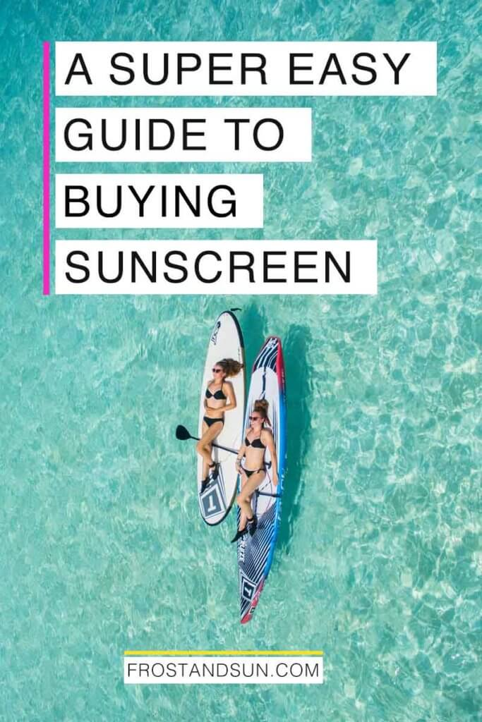 """Aerial view of 2 women resting on paddleboards out on turquoise waters. Overlying text reads """"A Super Easy Guide to Buying Sunscreen."""""""