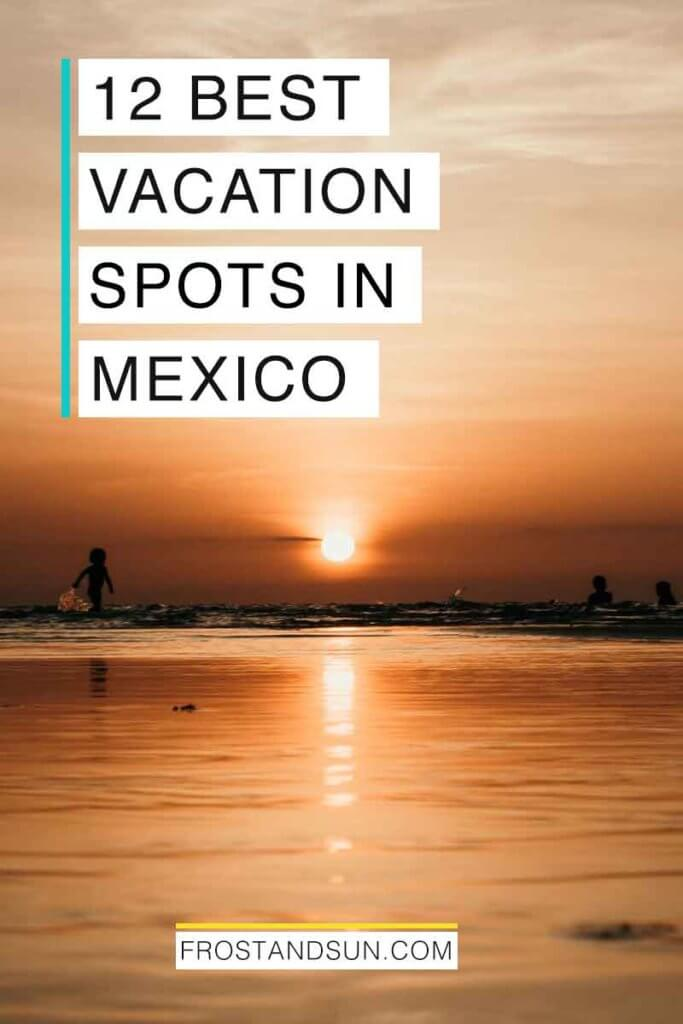 """Landscape view of a beach at sunset. Overlying text reads """"12 Best Vacation Spots in Mexico."""""""