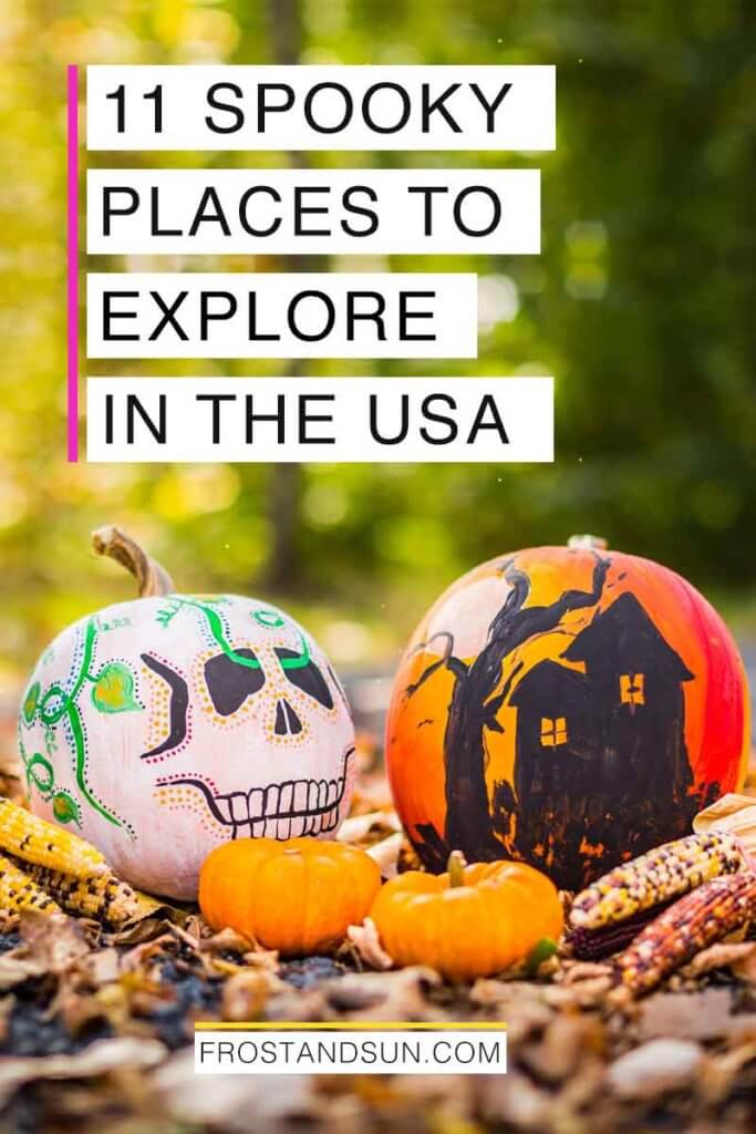 "Closeup of 2 painted pumpkins, one painted as a skull and another with a haunted house, along with dried corn ears and mini pumpkins. Overlying text reads ""11 Spooky Places to Explore in the USA."""