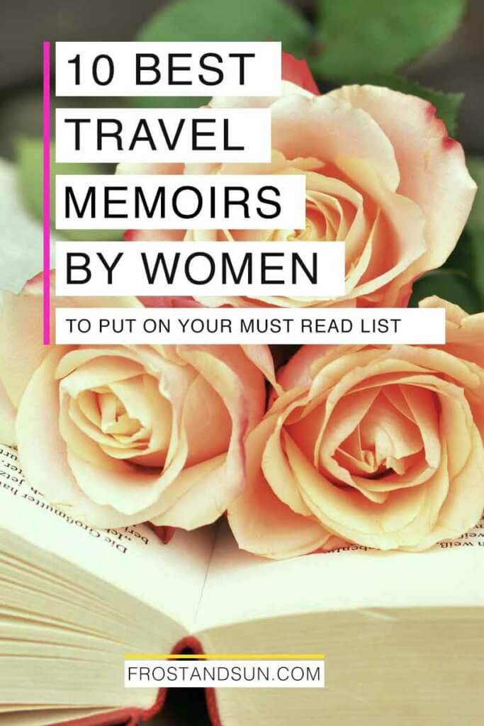 "Closeup of an open book with pink roses on top. Overlying text reads ""10 Best Travel Memoirs by Women to Put on Your Must Read List."""