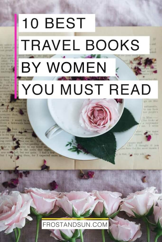 "Flatlay photo of a yellowed book with a cup and saucer on top with a pink rose in the cup and more pink roses lining the bottom of the book. Overlying text reads ""10 Best Travel Books by Women You Must Read."""
