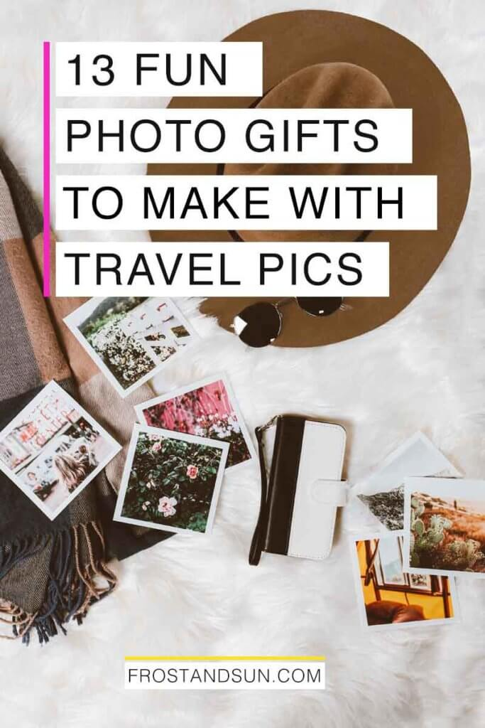 "Flatlay photo of fashion accessories and photo prints atop a white faux fur blanket. Overlying text reads ""13 Fun Photo Gifts to Make with Travel Pics."""