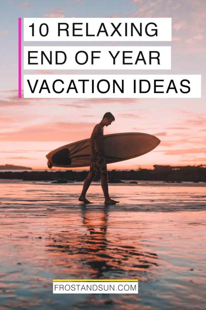"Photo of a young man carrying a surfboard during sunrise. Overlying text reads ""10 Relaxing End of Year Vacation Ideas."""