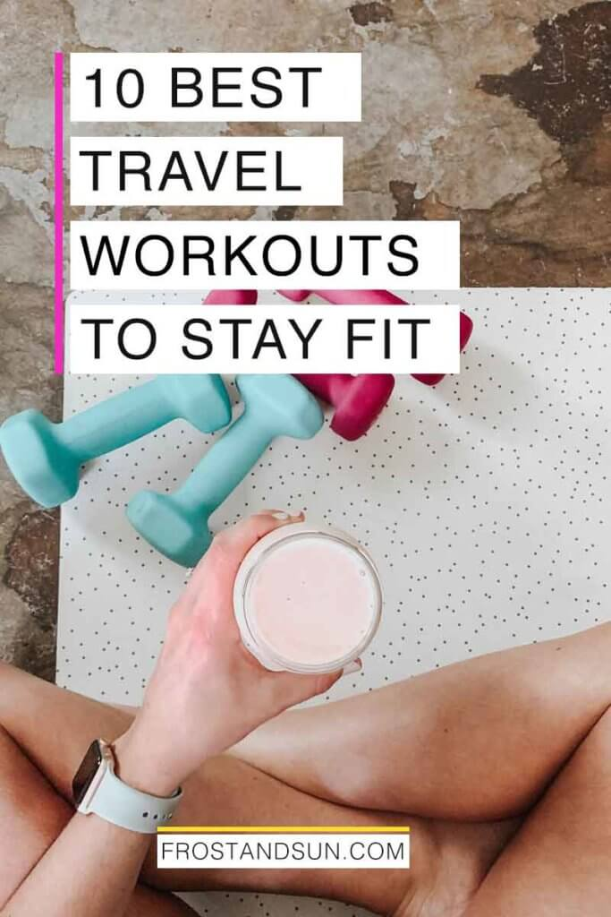 """Flatlay photo of a person sitting on an exercise mat while holding a protein shake, with 2 sets of dumbbells nearby. Overlying text reads """"10 Best Travel Workouts to Stay Fit."""""""