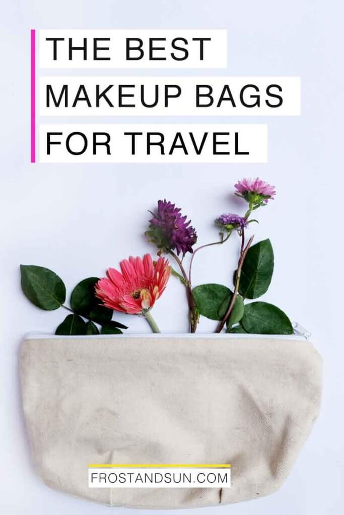 "Photo of a canvas toiletry bag with flowers arranged nearby. Overlying text reads ""The Best Makeup Bags for Travel."""