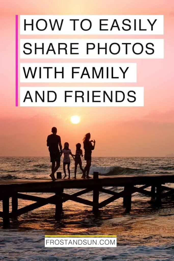 """Photo of a silhouette of a family standing on a dock over an ocean at sunset. Overlying text reads """"How to Easily Share Photos with Family and Friends."""""""