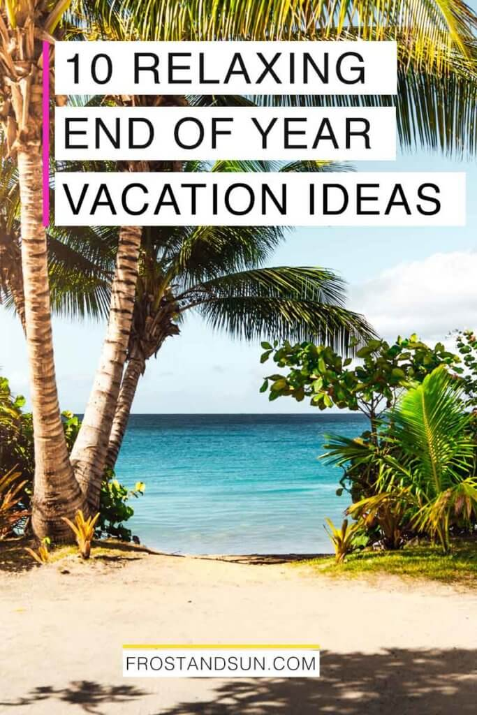 "Landscape photo of palm trees along an ocean shoreline. Overlying text reads ""10 Relaxing End of Year Vacation Ideas."""
