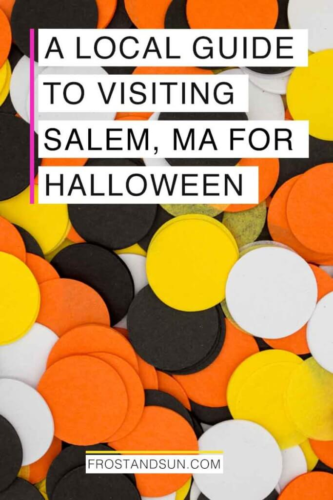 "Closeup of a pile of orange, black, yellow, and white paper confetti. Overlying text reads ""A Local Guide to Visiting Salem, MA for Halloween."""