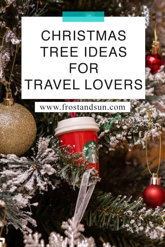 """Closeup of a flocked Christmas tree with a Starbucks ornament and other classic adornments. Overlying text reads """"Christmas Tree Ideas for Travel Lovers."""""""