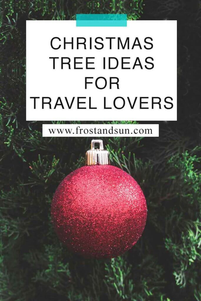 """Closeup of a red glitter ball ornament on a Christmas tree. Overlying text reads """"Christmas Tree Ideas for Travel Lovers."""""""