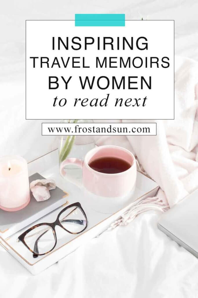 "Closeup of a tray on top of a bed with white linens. The tray has a mug of tea, reading glasses, a book, crystals, and a candle. Overlying text reads ""Inspiring Travel Memoirs by Women to Read Next."""