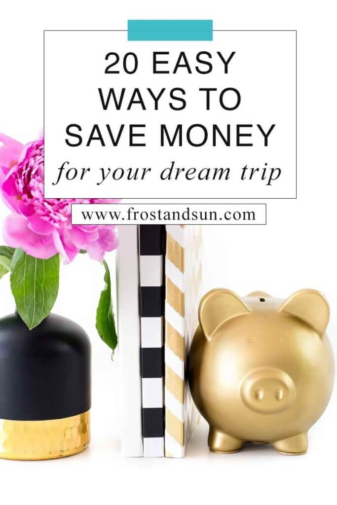 "Close up of 3 books sandwiched between a gold piggy bank and a small vase with a pink flower. Overlying text reads ""20 Easy Ways to Save Money for Your Dream Trip."""