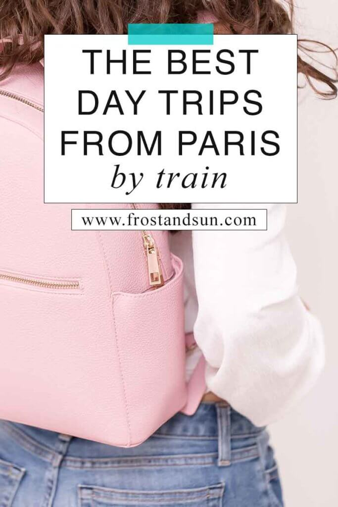 "Close up of a woman wearing a white top and jeans with a pink leather backpack on her back. Overlying text reads ""The Best Day Trips from Paris by Train."""