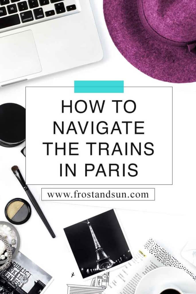 "Flat lay photo of a white desk with a plum wool hat, laptop, makeup, and photos of the Eiffel Tower in Paris. Overlying text reads ""How to Navigate the Trains in Paris."""
