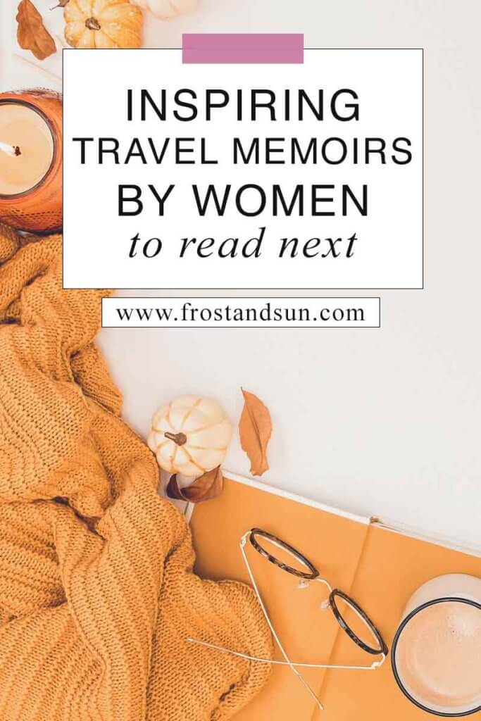 "Flat lay photo of an open book with a mug and reading glasses on top with mini pumpkins, an orange blanket, a candle, and a few dried leaves. Overlying text reads ""Inspiring Travel Memoirs by Women to Read Next."""