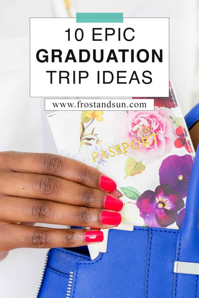"""Closeup of a hand pulling a passport cover out of a blue handbag. Overlying text reads """"10 Epic Graduation Trip Ideas."""""""