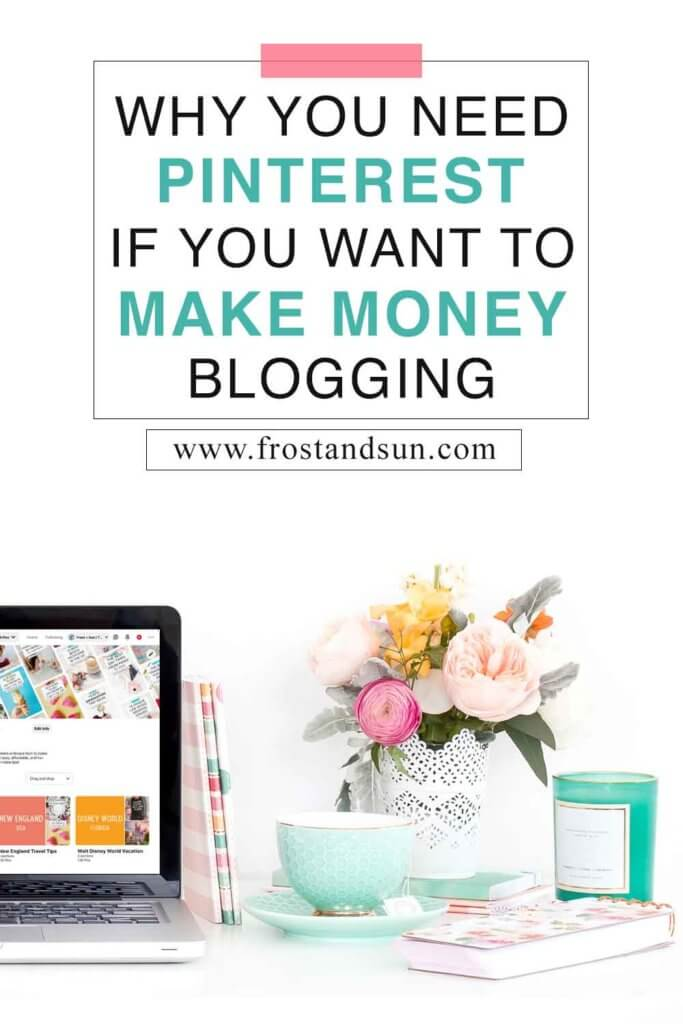 "Closeup of a white desk with a laptop open to a Pinterest profile, a vase of colorful flowers, a teal candle, and a mint teacup to the right. Overlying text reads ""Why You Need Pinterest if You Want to Make Money Blogging."""