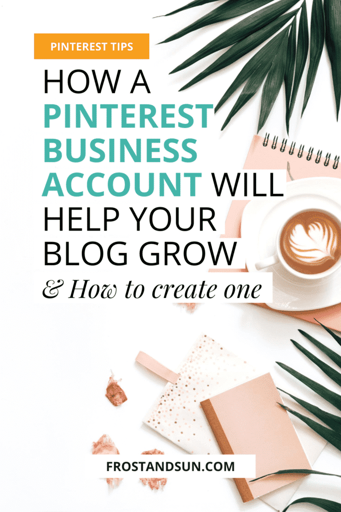 """Flat lay photo of a white surface with a latte, pink themed notebooks, rose petals, and green leaves. Overlying text reads """"Pinterest Tips: How a Pinterest Business Account Will Help Your Blog Grow & How to Create One."""""""