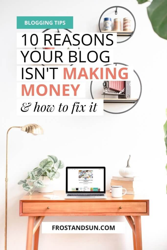 """Photo of a small desk with an open laptop. Overlying text reads """"Blogging Tips: 10 Reasons Your Blog Isn't Making Money & How to Fix it."""""""