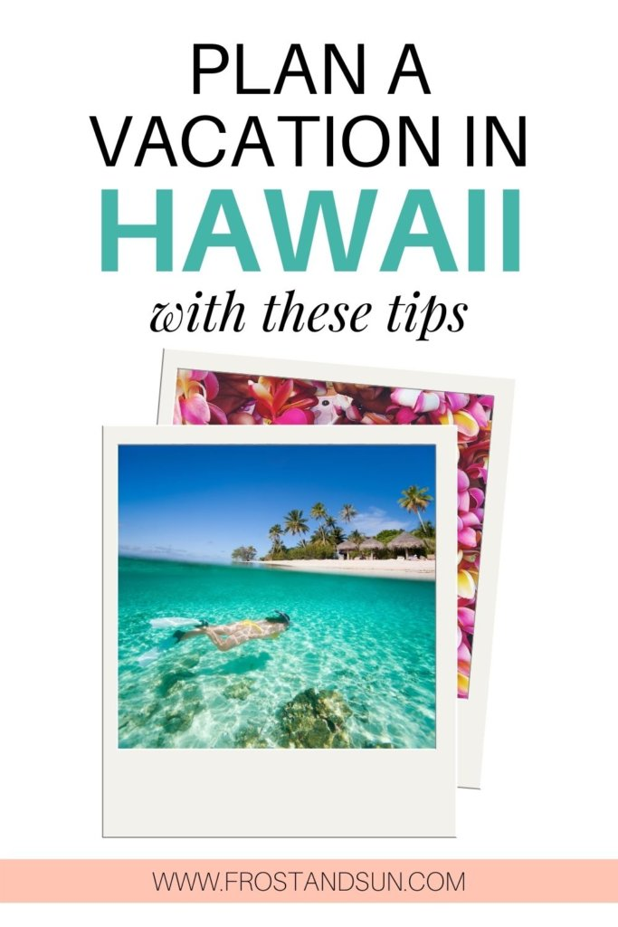 "2 Polaroid style frames with a photo of a woman snorkeling in the ocean and the other with a closeup of Hawaiian leis. Text above says ""Plan a vacation in Hawaii with these tips."""