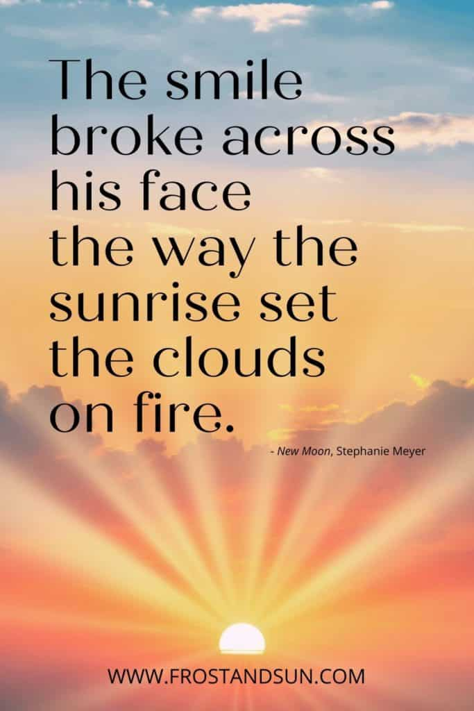 """Photo of a sunrise with long yellow rays. Text above reads """"The smile broke across his face the way the sunrise set the clouds on fire."""""""
