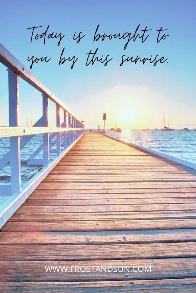 """Photo looking down a dock at the sun rising over a marina. Text above reads """"Today is brought to you by this sunrise."""""""